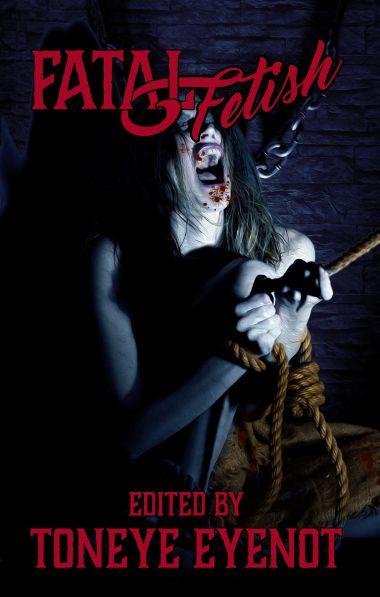 Fatal Fetish Anthology Edited by Toneye Eyenot Available Now at Amazon